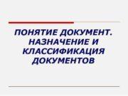 ПОНЯТИЕ ДОКУМЕНТ НАЗНАЧЕНИЕ И КЛАССИФИКАЦИЯ ДОКУМЕНТОВ Документ