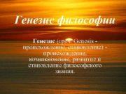 Генезис философии Генезис греч Genesis происхождение становление происхождение