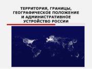 ТЕРРИТОРИЯ ГРАНИЦЫ ГЕОГРАФИЧЕСКОЕ ПОЛОЖЕНИЕ И АДМИНИСТРАТИВНОЕ УСТРОЙСТВО РОССИИ
