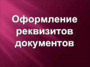 Оформление реквизитов документов Основные документы регламентирующие оформление