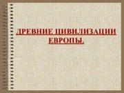ДРЕВНИЕ ЦИВИЛИЗАЦИИ ЕВРОПЫ ЗАРОЖДЕНИЕ АНТИЧНОЙ ЦИВИЛИЗАЦИИ С