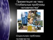 Презентация на тему Глобальные проблемы человечества Социальные проблемы