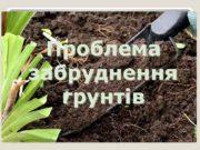 Проблема забруднення грунтів Грунт — це