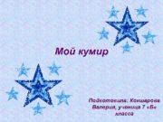Мой кумир Подготовила Кокшарова Валерия ученица 7 Б