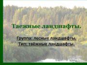 Таежные ландшафты Группа лесные ландшафты Тип таёжные ландшафты