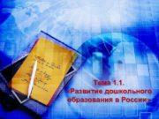 Тема 1 1 Развитие дошкольного образования в России