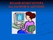 ВПЛИВ КОМП ЮТЕРА НА ЗДОРОВ Я ДИТИНИ Сучасні комп ютерні