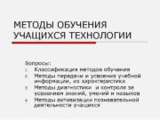 МЕТОДЫ ОБУЧЕНИЯ УЧАЩИХСЯ ТЕХНОЛОГИИ Вопросы 1 Классификация методов