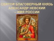 СВЯТОЙ БЛАГОВЕРНЫЙ КНЯЗЬ АЛЕКСАНДР НЕВСКИЙ ИМЯ РОССИИ