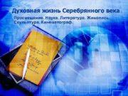 Духовная жизнь Серебрянного века Просвещение Наука Литература Живопись