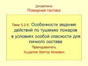Дисциплина Пожарная тактика Тема 5.2.9: Особенности ведения действий