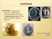 ГЛИПТИКА Глиптика от греч glypho вырезаю выдалбливаю