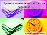 Прогноз капитальных затрат на освоение Выполнил Петров Дмитрий