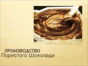 ПРОИЗВОДСТВО Пористого Шоколада Пористый шоколад приготовляют из