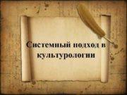 Системный подход в культурологии СИСТЕМНЫЙ ПОДХОД в