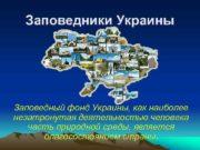 Заповедники Украины Заповедный фонд Украины как наиболее незатронутая