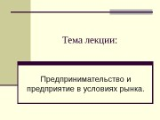 Тема лекции: Предпринимательство и предприятие в условиях рынка.