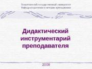 Дидактический инструментарий преподавателя 2008 Тольяттинский государственный университет Кафедра