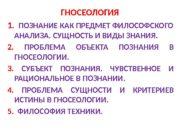 ГНОСЕОЛОГИЯ 1.  ПОЗНАНИЕ КАК ПРЕДМЕТ ФИЛОСОФСКОГО АНАЛИЗА.