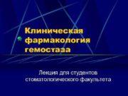 Клиническая фармакология гемостаза Лекция для студентов стоматологического факультета
