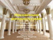 Образовательная деятельность в музее Значение музея в образовании.