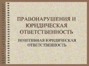 ПРАВОНАРУШЕНИЯ И ЮРИДИЧЕСКАЯ ОТВЕТСТВЕННОСТЬ ПОЗИТИВНАЯ ЮРИДИЧЕСКАЯ ОТВЕТСТВЕННОСТЬ