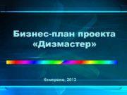 Бизнес-план проекта Дизмастер Кемерово 2013 Цель проекта
