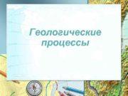 Геологические процессы Геологические процессы Экзогенные процессы Эндогенные