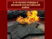 К 70 -ЛЕТИЮ ПОБЕДЫ В ВЕЛИКОЙ ОТЕЧЕСТВЕННОЙ ВОЙНЕ