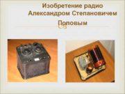 Изобретение радио Александром Степановичем Поповым Радио —