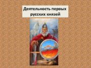 Деятельность первых русских князей Заполняем таблицу Князь
