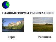 ГЛАВНЫЕ ФОРМЫ РЕЛЬЕФА СУШИ Горы Равнины Горы