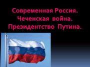 Современная Россия Чеченская война Президентство Путина ЧЕЧЕНСКАЯ
