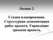 Лекция 2 Стадия планирования Структурная декомпозиция работ проекта