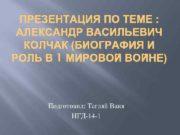 ПРЕЗЕНТАЦИЯ ПО ТЕМЕ АЛЕКСАНДР ВАСИЛЬЕВИЧ КОЛЧАК БИОГРАФИЯ