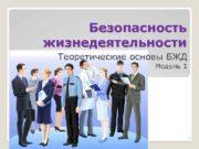 Безопасность жизнедеятельности Теоретические основы БЖД Модуль 1 1