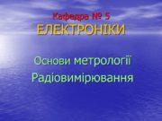 Кафедра № 5 ЕЛЕКТРОНІКИ Основи метрології Радіовимірювання Тема