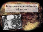 Врачевание в первобытном обществе Выполнила Мельникова Анна