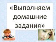 «Выполняем домашние задания» Дать детям радость труда, радость