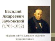 Василий Андреевич Жуковский 1783 -1852 Талант ничто Главное