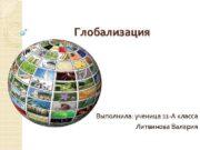 Глобализация Выполнила ученица 11 -А класса Литвинова Валерия