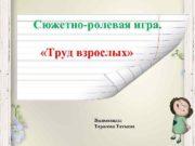 Сюжетно-ролевая игра Труд взрослых Выполнила Тарасова Татьяна