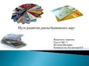 Пути развития рынка банковских карт Выполнила студентка Группы