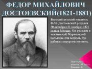 ФЕДОР МИХАЙЛОВИЧ ДОСТОЕВСКИЙ 1821 -1881 Великий русский писатель Ф