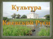 Культура Киевской Руси Культура совокупность созданных