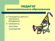 ПЕДАГОГ дополнительного образования Руководитель детского творческого объединения Организатор