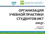 ОРГАНИЗАЦИЯ УЧЕБНОЙ ПРАКТИКИ СТУДЕНТОВ ИКТ 2015 г Директор