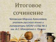 Итоговое сочинение Чоповская Марина Алексеевна учитель русского языка