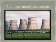 Радиоактивное заражение Что такое радиоактивное заражение Радиоактивное