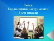 Тема Еволюційний поступ освіти Ідея школи Ідея